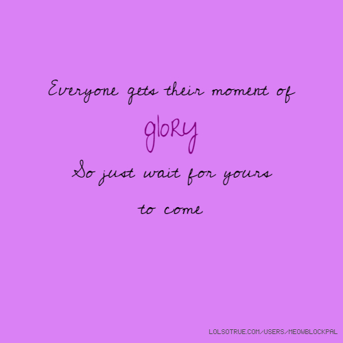 Everyone gets their moment of glory So just wait for yours to come