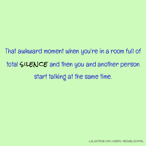 That awkward moment when you're in a room full of total silence and then you and another person start talking at the same time.