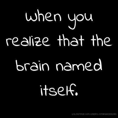 When you realize that the brain named itself.