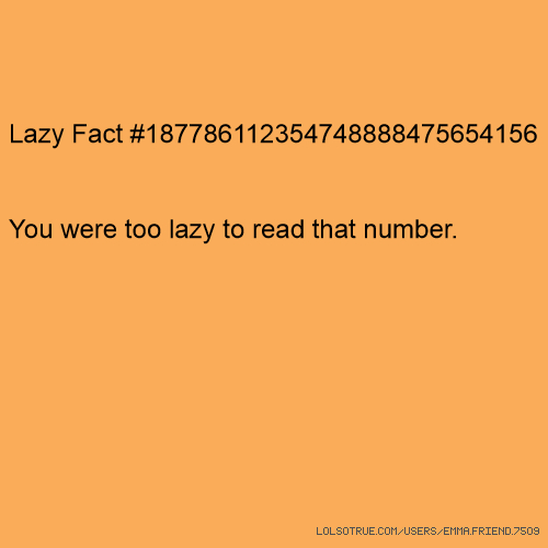 Lazy Fact #187786112354748888475654156 You were too lazy to read that number.