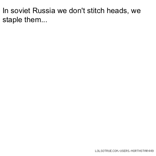 In soviet Russia we don't stitch heads, we staple them...