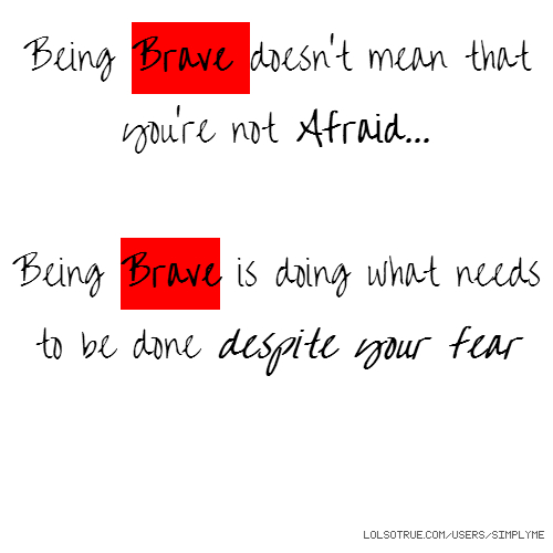 Being Brave doesn't mean that you're not Afraid... Being Brave is doing what needs to be done despite your fear