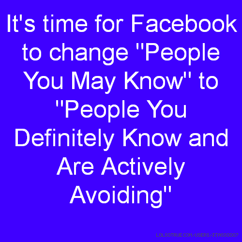 "It's time for Facebook to change ""People You May Know"" to ""People You Definitely Know and Are Actively Avoiding"""