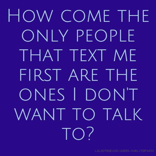 How come the only people that text me first are the ones I don't want to talk to?