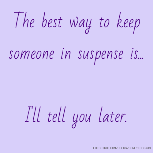 The best way to keep someone in suspense is... I'll tell you later.