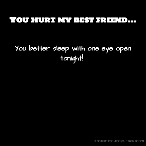 You hurt my best friend... You better sleep with one eye open tonight!