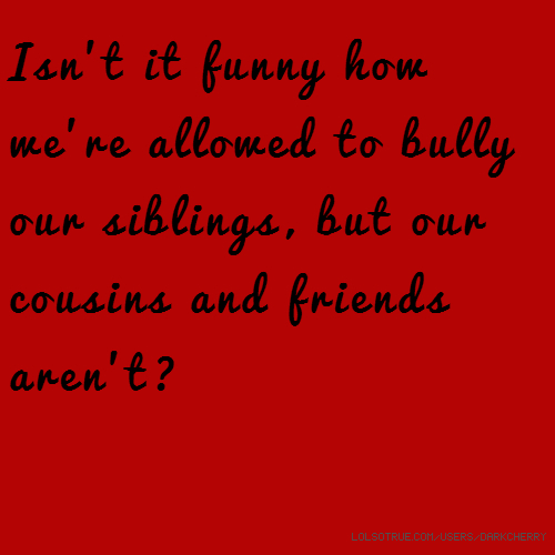 Isn't it funny how we're allowed to bully our siblings, but our cousins and friends aren't?