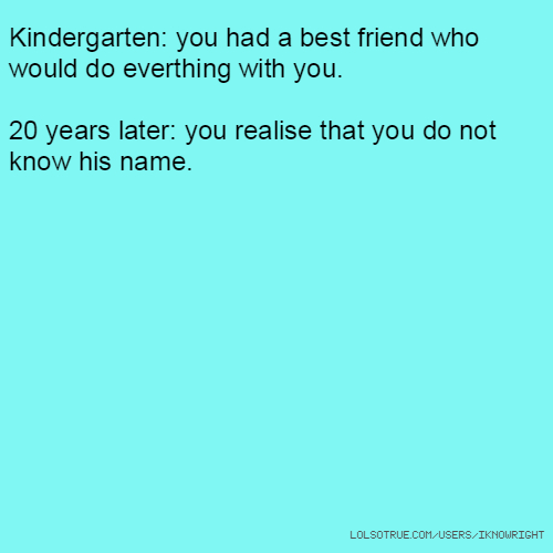 Kindergarten: you had a best friend who would do everthing with you. 20 years later: you realise that you do not know his name.