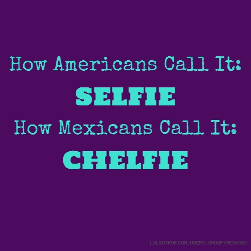 How Americans Call It: SELFIE How Mexicans Call It: CHELFIE