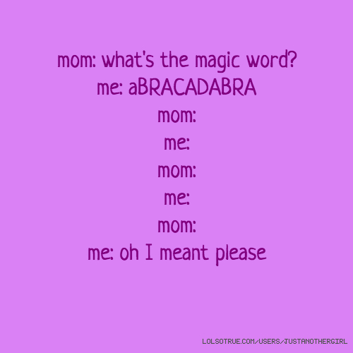mom: what's the magic word? me: aBRACADABRA mom: me: mom: me: mom: me: oh I meant please