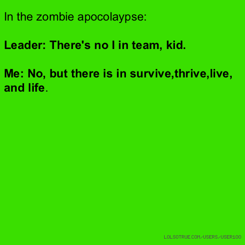In the zombie apocolaypse: Leader: There's no I in team, kid. Me: No, but there is in survive,thrive,live, and life.