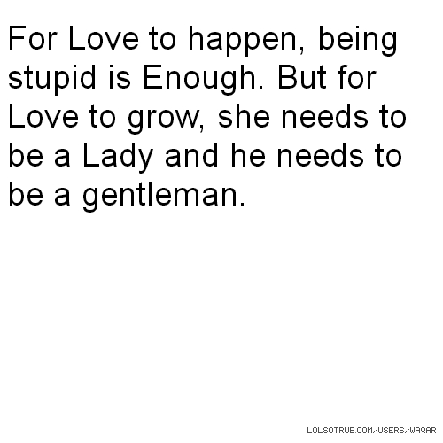For Love to happen, being stupid is Enough. But for Love to grow, she needs to be a Lady and he needs to be a gentleman.