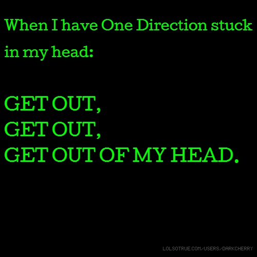 When I have One Direction stuck in my head: GET OUT, GET OUT, GET OUT OF MY HEAD.