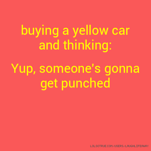 buying a yellow car and thinking: Yup, someone's gonna get punched