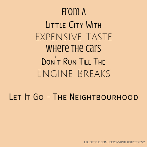 From A Little City With Expensive Taste Where The Cars Don't Run Till The Engine Breaks Let It Go - The Neightbourhood