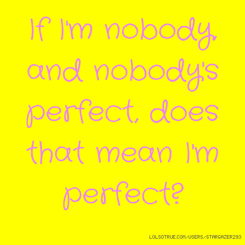 If I'm nobody, and nobody's perfect, does that mean I'm perfect?