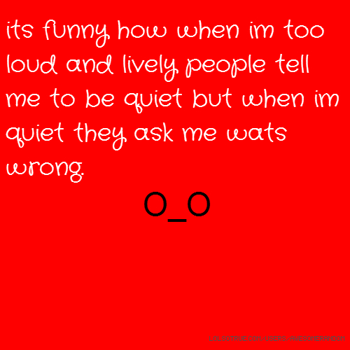 its funny how when im too loud and lively people tell me to be quiet but when im quiet they ask me wats wrong. O_O