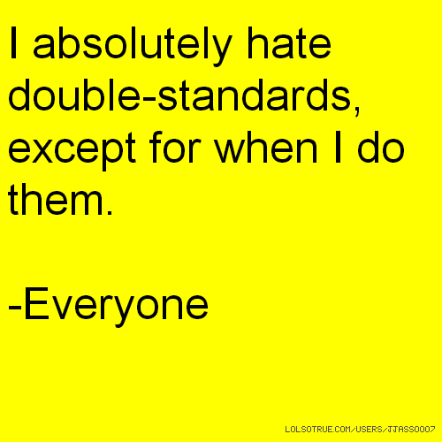 I absolutely hate double-standards, except for when I do them. -Everyone