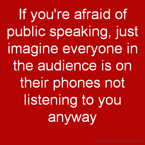 If you're afraid of public speaking, just imagine everyone in the audience is on their phones not listening to you anyway