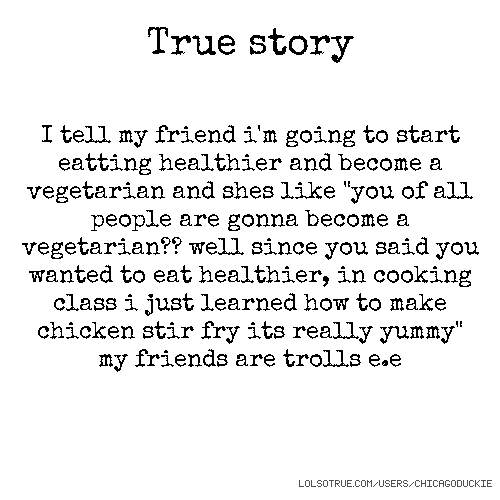 """True story I tell my friend i'm going to start eatting healthier and become a vegetarian and shes like """"you of all people are gonna become a vegetarian?? well since you said you wanted to eat healthier, in cooking class i just learned how to make chicken stir fry its really yummy"""" my friends are trolls e.e"""