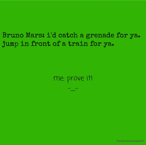 Bruno Mars: i'd catch a grenade for ya. jump in front of a train for ya. me: prove it! -_-