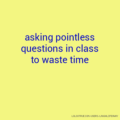 asking pointless questions in class to waste time