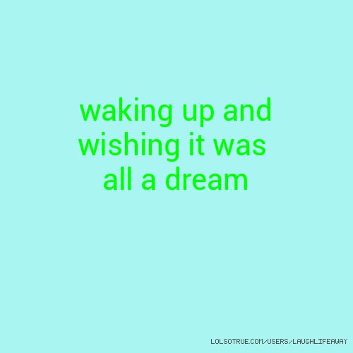 waking up and wishing it was all a dream