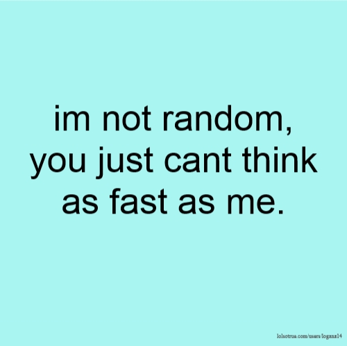 im not random, you just cant think as fast as me.