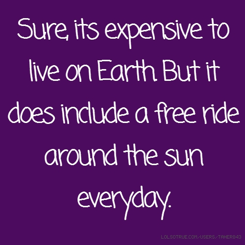 Sure, its expensive to live on Earth. But it does include a free ride around the sun everyday.