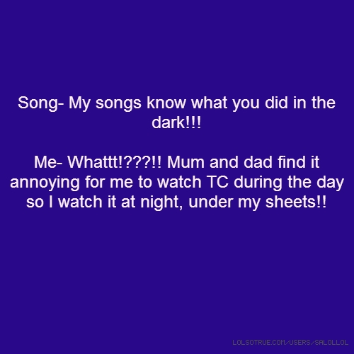 Song- My songs know what you did in the dark!!! Me- Whattt!???!! Mum and dad find it annoying for me to watch TC during the day so I watch it at night, under my sheets!!
