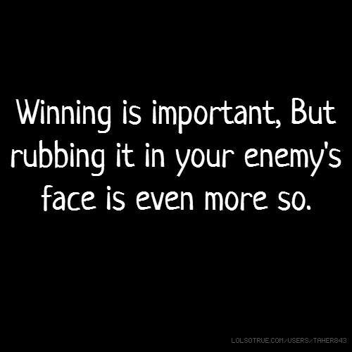 Winning is important, But rubbing it in your enemy's face is even more so.
