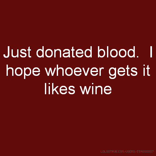 Just donated blood. I hope whoever gets it likes wine