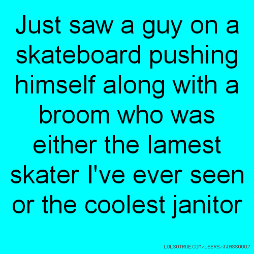 Just saw a guy on a skateboard pushing himself along with a broom who was either the lamest skater I've ever seen or the coolest janitor