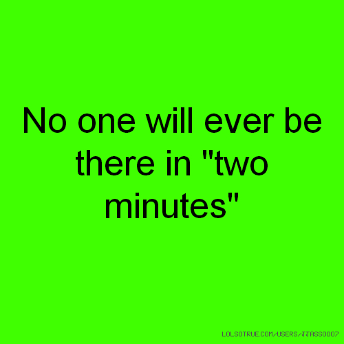 "No one will ever be there in ""two minutes"""