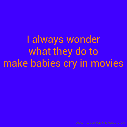 I always wonder what they do to make babies cry in movies