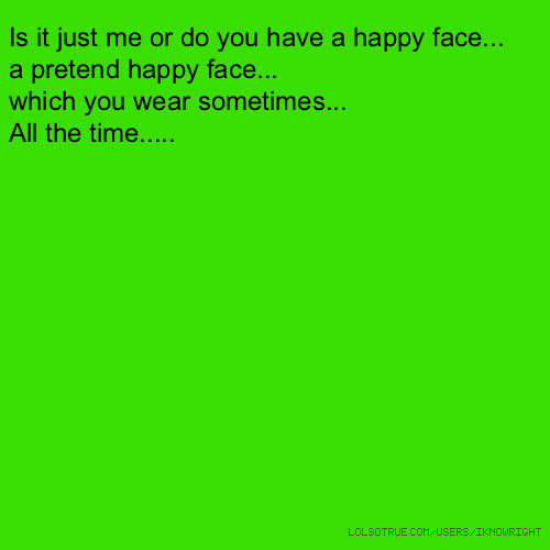 Is it just me or do you have a happy face... a pretend happy face... which you wear sometimes... All the time.....