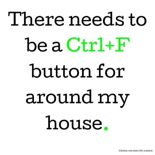 There needs to be a Ctrl+F button for around my house.