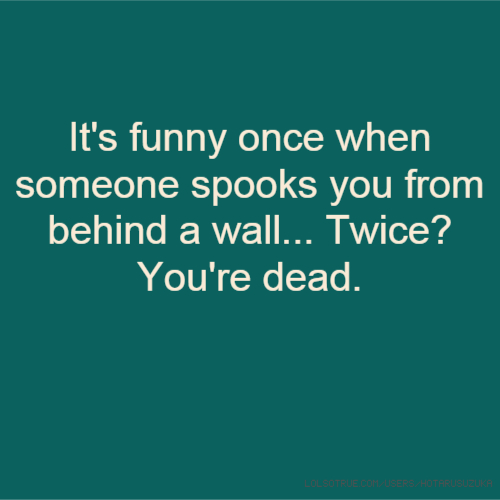 It's funny once when someone spooks you from behind a wall... Twice? You're dead.