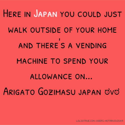 Here in Japan you could just walk outside of your home and there's a vending machine to spend your allowance on... Arigato Gozimasu japan ಠvಠ