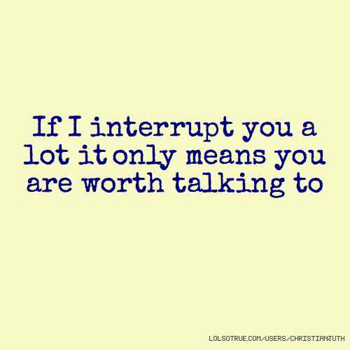 If I interrupt you a lot it only means you are worth talking to