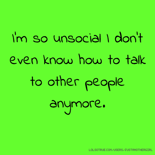 I'm so unsocial I don't even know how to talk to other people anymore.