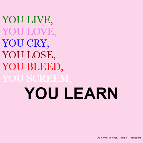YOU LIVE, YOU LOVE, YOU CRY, YOU LOSE, YOU BLEED, YOU SCREEM, YOU LEARN