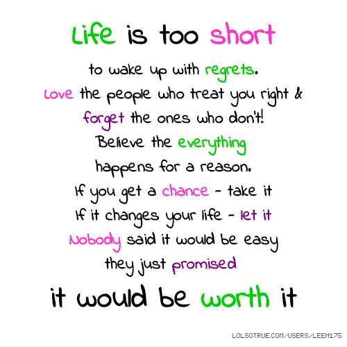 Life is too short to wake up with regrets. Love the people who treat you right & forget the ones who don't! Believe the everything happens for a reason. If you get a chance - take it If it changes your life - let it Nobody said it would be easy they just promised it would be worth it