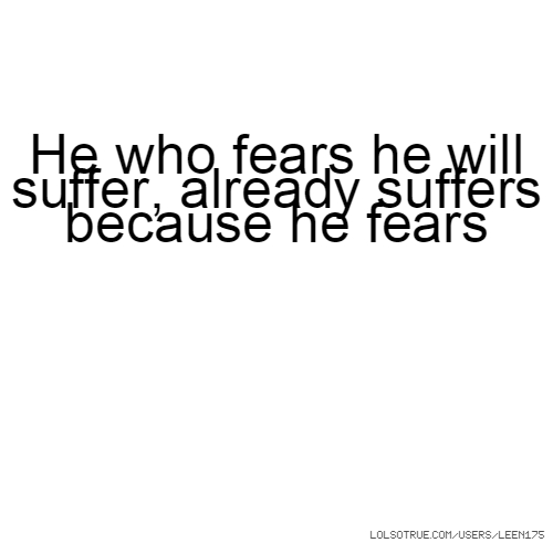 He who fears he will suffer, already suffers because he fears