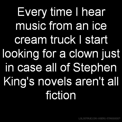 Every time I hear music from an ice cream truck I start looking for a clown just in case all of Stephen King's novels aren't all fiction