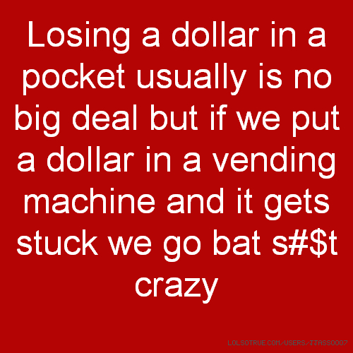 Losing a dollar in a pocket usually is no big deal but if we put a dollar in a vending machine and it gets stuck we go bat s#$t crazy