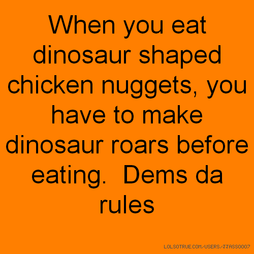 When you eat dinosaur shaped chicken nuggets, you have to make dinosaur roars before eating. Dems da rules