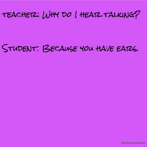 teacher: Why do I hear talking? Student: Because you have ears.