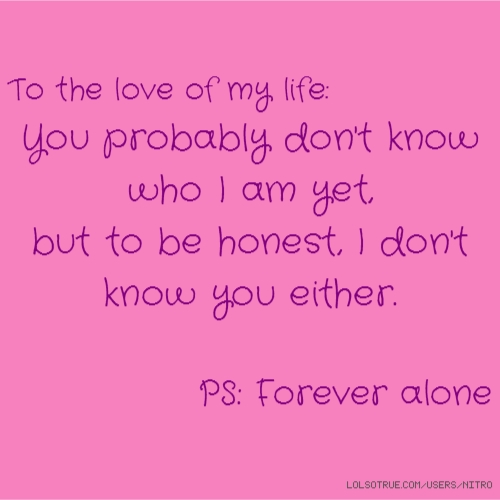 To the love of my life: You probably don't know who I am yet, but to be honest, I don't know you either. PS: Forever alone
