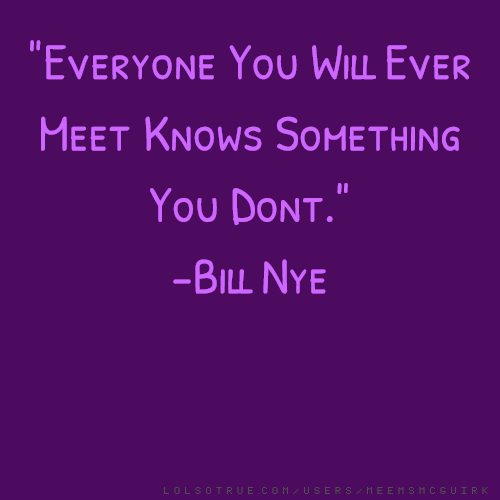 """Everyone You Will Ever Meet Knows Something You Dont."" -Bill Nye"